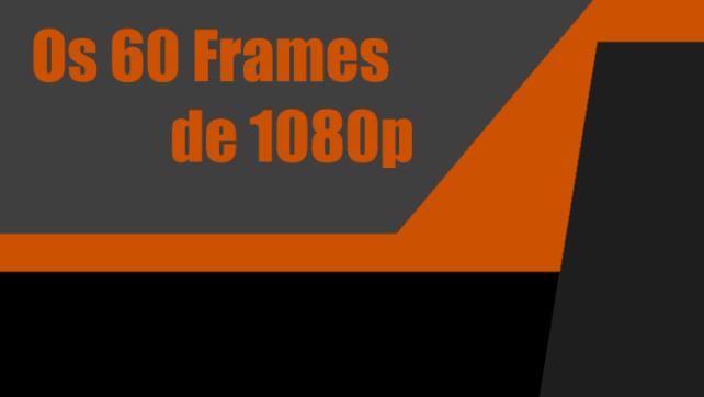 Especial – Os 60 frames de 1080p
